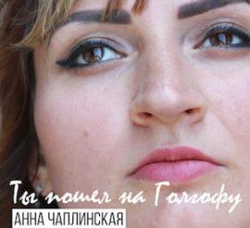 Анна Чаплинская - Ты пошел на Галгофу