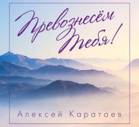 Превознесём Тебя - Алексей Каратаев